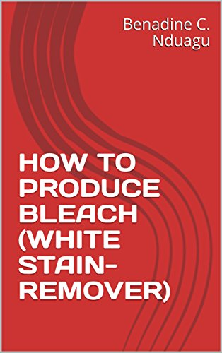 HOW TO PRODUCE BLEACH (WHITE STAIN-REMOVER) (English Edition)