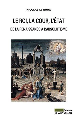 Le Roi, la cour, l'Etat: De la renaissance à l'absolutisme (Epoques)