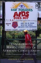 Transforming Masculinities in African Christianity: Gender Controversies in Times of AIDS New edition by Van Klinken, Adriaan S. (2013) Hardcover