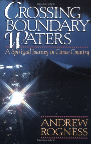 Crossing Boundary Waters: A Spiritual Journey in Canoe Country