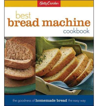 Betty Crocker's Best Bread Machine Cookbook: The Goodness of Homemade Bread the