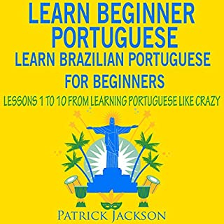 Learn Beginner Portuguese - Learn Brazilian Portuguese for Beginners: Lessons 1 to 10 - From Learning Portuguese like Crazy                   By:                                                                                                                                 Patrick Jackson                               Narrated by:                                                                                                                                 Pedro Passari,                                                                                        Victor Barros,                                                                                        Amanda de Andrade                      Length: 4 hrs and 33 mins     20 ratings     Overall 4.8