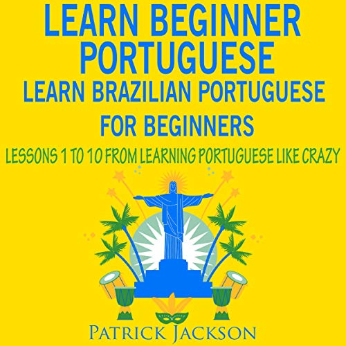 Learn Beginner Portuguese - Learn Brazilian Portuguese for Beginners: Lessons 1 to 10 - From Learning Portuguese like Crazy audiobook cover art