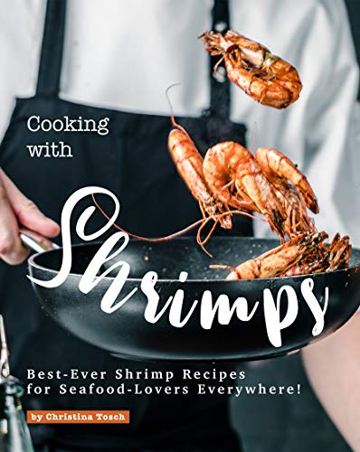Cooking with Shrimps: Best-Ever Shrimp Recipes for Seafood-Lovers Everywhere! (English Edition)