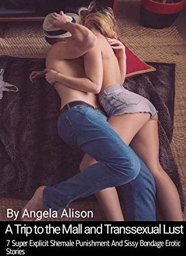 A Trip to the Mall and Transsexual Lust : 7 Super Explicit Shemale Punishment And Sissy Bondage Erotic Stories