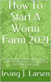 How To Start A Worm Farm 2021: A Step By Step Guide On How To Begin A Worm Farm, Mastering Vermicomposting And Worm Composting