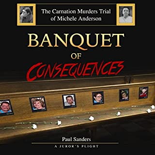 Banquet of Consequences: A Juror's Plight     The Carnation Murders Trial of Michele Anderson, Volume 1              By:                                                                                                                                 Paul Sanders                               Narrated by:                                                                                                                                 John Torrente                      Length: 12 hrs and 25 mins     21 ratings     Overall 3.1