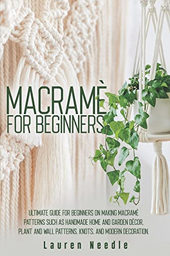 Macramè for Beginners: Ultimate Guide for Beginners on Making Macramè Patterns such as Handmade Home and Garden Décor, Plant and Wall Patterns, Knots, and Modern Decoration