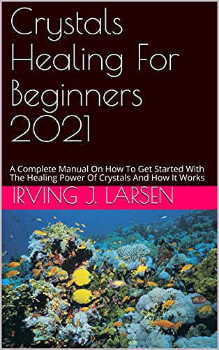 Crystals Healing For Beginners 2021: A Complete Manual On How To Get Started With The Healing Power Of Crystals And How It Works (English Edition)