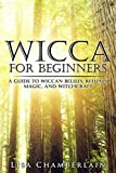 Wicca for Beginners: A Guide to Wiccan Beliefs, Rituals, Magic, and Witchcraft...