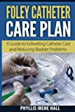 Foley Catheter Care Plan: A Guide to Indwelling Catheter Care and Reducing Bladder Problems