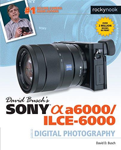 David Busch's Sony Alpha A6000/ILCE-6000 Guide to Digital Photography (The David Busch...