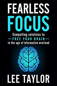 Fearless Focus: Compelling Solutions to Free Your Brain in the Age of Information Overload by [Lee Taylor]