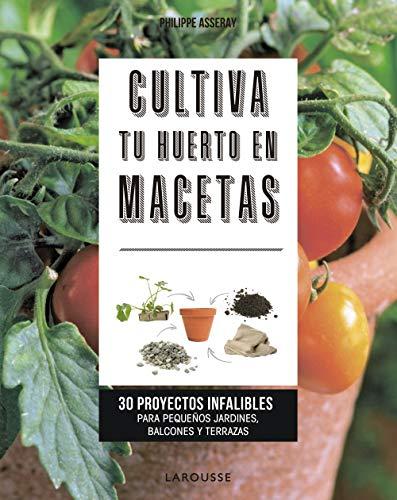 Cultiva tu huerto en macetas: 30 proyectos infalibles para pequeños jardines, balcones...