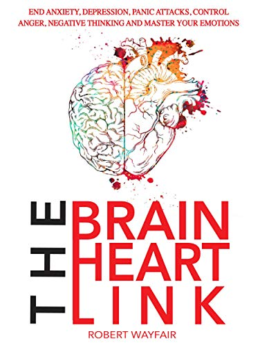 The Brain Heart Link: End Anxiety, Depression, Panic Attacks, Control Anger, Negative Thinking And Master Your Emotions