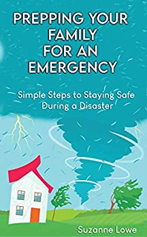 Prepping Your Family For an Emergency: Simple steps to staying safe during a disaster by [Suzanne Lowe]