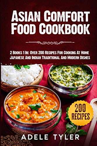 Asian Comfort Food Cookbook: 2 Books 1 In: Over 200 Recipes For Cooking At Home Japanese And Indian Traditional And Modern Dishes