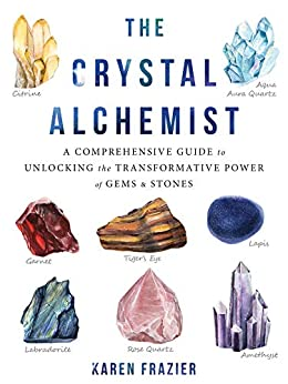 The Crystal Alchemist: A Comprehensive Guide to Unlocking the Transformative Power of Gems and Stones by [Karen Frazier]