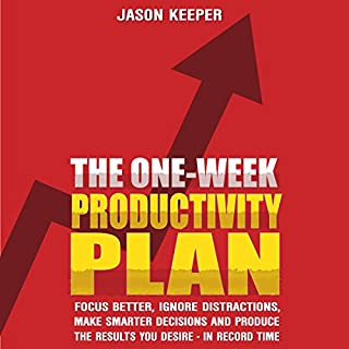 The One-Week Productivity Plan: Focus Better, Ignore Distractions, Make Smarter Decisions And Produce the Results You Desire - In Record Time - KNOCKOUT PROCRASTINATION AND BECOME SUPERHUMAN audiobook cover art