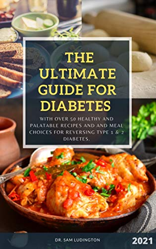 The Ultimate Guide for Diabetes: With over 50 healthy and palatable recipes for reversing type 1 & 2 diabetes.