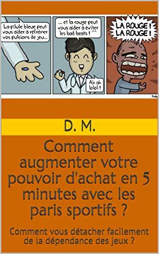 Comment augmenter votre pouvoir d'achat en 5 minutes avec les paris sportifs ?: Comment vous détacher facilement de la dépendance des jeux ? (French Edition)