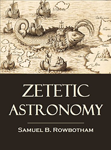 Zetetic Astronomy: Earth Not a globe! An Experimental Inquiry into the True Figure of the Earth (1881) (English Edition)