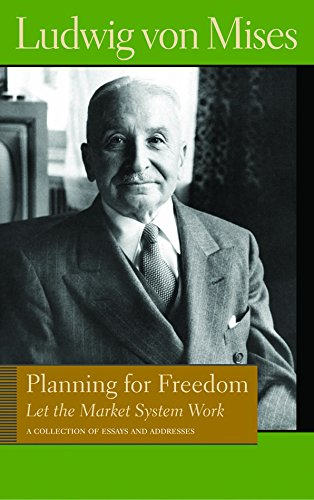 Planning for Freedom: Let the Market System Work: A Collection of Essays & Addresses: Let the Market System Work; A Collection of Essays and Addresses (Library of the Works of Ludwig Von Mises)