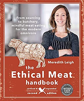 The Ethical Meat Handbook Revised and Expanded 2nd Edition  From sourcing to butchery mindful meat eating for the modern omnivore