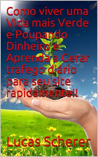 Como viver uma Vida mais Verde e Poupando Dinheiro e Aprenda a Gerar trafego diário para seu site rapidamente!! (Portuguese Edition)