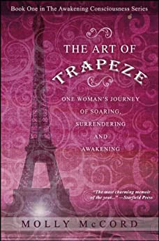 The Art of Trapeze: One Woman's Journey of Soaring, Surrendering, and Awakening (The Awakening Consciousness Series Book 1) by [Molly McCord]