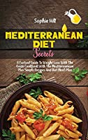 Mediterranean Diet Secrets: A Factual Guide To Weight Loss With The Guide Cookbook With The Mediterranean Plus Simple Recipes And Diet Meal Plan