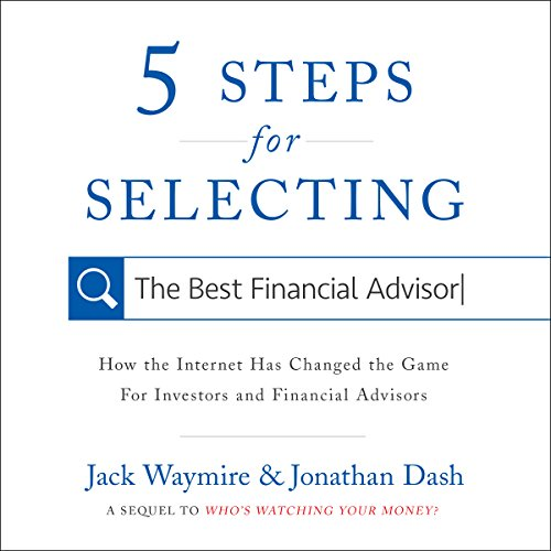 5 Steps for Selecting the Best Financial Advisor     How the Internet Has Changed the Game for Investors and Financial Advisors              By:                                                                                                                                 Jack Waymire,                                                                                        Jonathan Dash                               Narrated by:                                                                                                                                 Michael Butler Murray                      Length: 3 hrs and 18 mins     Not rated yet     Overall 0.0
