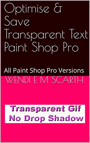 Optimise & Save Transparent Text Paint Shop Pro: All Paint Shop Pro Versions (Paint Shop Pro Made Easy Book 387) (English Edition)