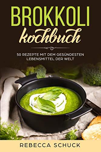Brokkoli Kochbuch - 50 Rezepte mit dem gesündesten Lebensmittel der Welt
