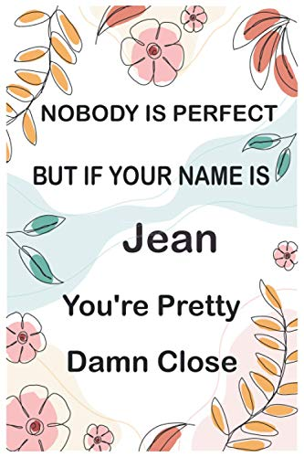 """Nobody is Perfect But If Your Name Is Jean You're Pretty Damn Close: Funny Journal Notebook Gifts for Jean, Great gifts for women, girls, Best gift ... for Barbara 