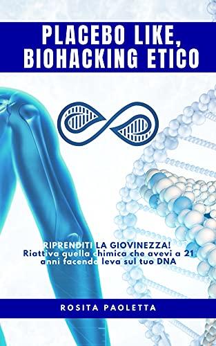 PLACEBO LIKE BIOHACKING ETICO: Riprenditi la giovinezza! Ritrova quella chimica che avevi a 21 anni facendo leva sul tuo DNA (Italian Edition)