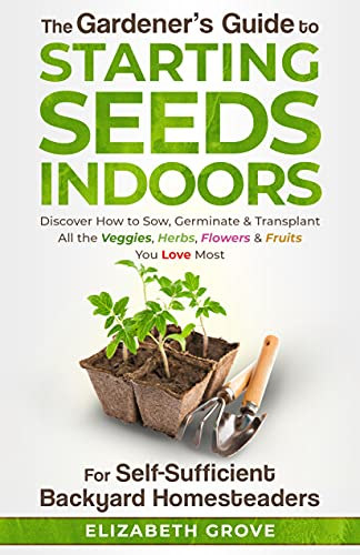 The Gardener's Guide To Starting Seeds Indoors For Self-Sufficient Backyard Homesteaders: Discover How To Sow, Germinate, & Transplant All The Veggies, Herbs, Flowers & Fruits You Love Most by [Elizabeth Grove]