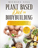 Plant Based Diet for Bodybuilding: The Plant-Based And High-Protein Guide To Increase Muscle Mass With Healthy And Whole-Food Vegan Recipes To Fuel Your Workouts