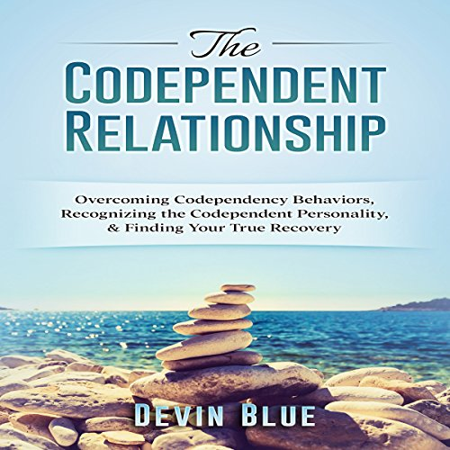 The Codependent Relationship: Overcoming Codependency Behaviors, Recognizing the Codependent Personality, and Finding Your True Recovery cover art