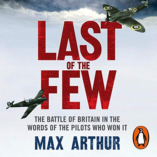 Last of the Few     The Battle of Britain in the Words of the Pilots Who Won It              By:                                                                                                                                 Max Arthur                               Narrated by:                                                                                                                                 Tim Pigott-Smith,                                                                                        David Shaw-Parker,                                                                                        Patience Tomlinson,                   and others                 Length: 4 hrs and 3 mins     4 ratings     Overall 4.8