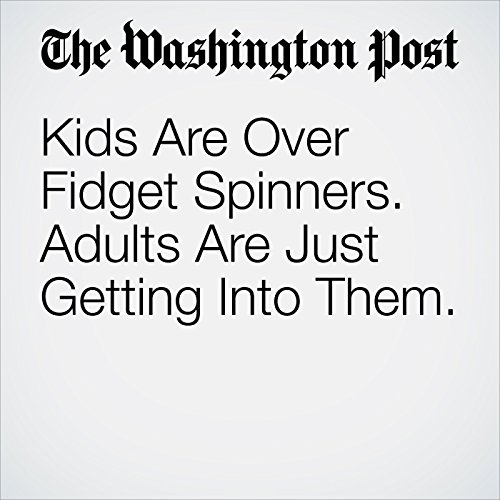 Kids Are Over Fidget Spinners. Adults Are Just Getting Into Them. copertina