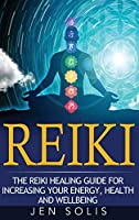 Reiki: The Reiki Healing Guide for Increasing Your Energy, Health and Well-being