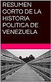 RESUMEN CORTO DE LA HISTORIA POLITICA DE VENEZUELA