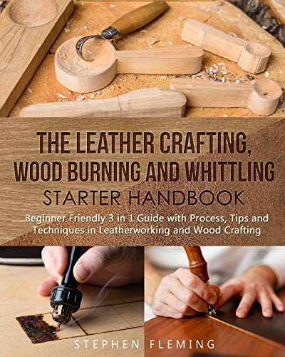 The Leather Crafting,Wood Burning and Whittling Starter Handbook: Beginner Friendly 3 in 1 Guide with Process,Tips and Techniques in Leatherworking and Wood Crafting (DIY)