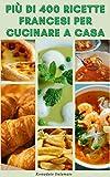 più di 400 ricette francesi per cucinare a casa : ricette per zuppe, insalate, verdure, cereali, pesce, pollo, carne, anatra, manzo, vitello, maiale, agnello, dessert e altro ancora