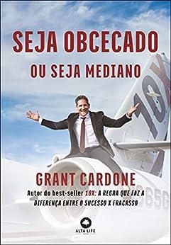 Seja Obcecado Ou Seja Mediano: Autor do best-seller 10X: A Regra Que Faz A Diferença Entre o Sucesso X Fracasso por [Grant Cardone]