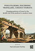 Pious Pilgrims, Discerning Travellers, Curious Tourists: Changing Patterns of Travel to the Middle East from Medieval to Modern Times (Publications of the Association for the Study of Travel in Egypt and the Near East)