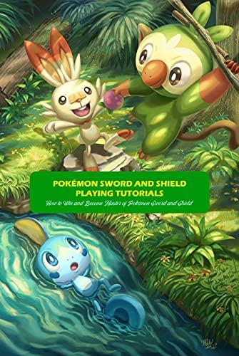 Pokémon Sword and Shield Playing Tutorials: How to Win and Become Master of Pokémon Sword and Shield: Pokémon Sword and Shield Guide Book (English Edition)