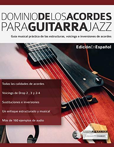 Dominio de los acordes para guitarra jazz: Guía musical práctica de las estructuras, voicings e inversiones de acordes: 1 (acordes en guitarra)