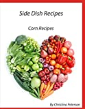 SIDE DISH RECIPES, CORN RECIPES: 39 different recipes, Casseroles, Pudding, Pancakes, Fritters, Salsa, Relish, on Cob, Chowder, Pie